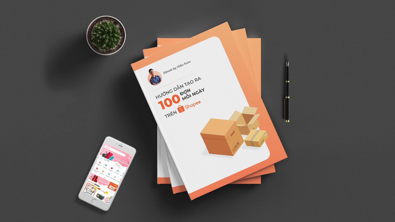 (Ebook) Hướng dẫn tạo 100 đơn mỗi ngày trên Shopee. Phù hợp với cả người mới và người đang kinh doanh trên Shopee